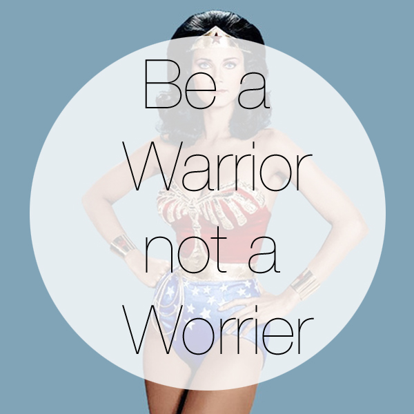 quote, be a warrior not a worrier